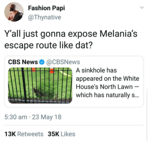 She gonna have to go early: Fashion Papi  @Thynative  Y'all just gonna expose Melania's  escape route like dat?  CBS News@CBSNews  A sinkhole has  appeared on the White  House's North Lawn  which has naturally s  5:30 am 23 May 18  13K Retweets 35K Likes She gonna have to go early