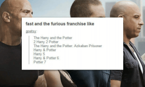 srsfunny:If Harry Potter Movies Were Named Like 'Fast And The Furious': fast and the furious franchise like  goatsy  The Harry and the Potter  2 Harry 2 Potter  The Harry and the Potter: Azkaban Prisoner  Harry & Potter  Harry 5  Harry & Potter 6  Potter 7 srsfunny:If Harry Potter Movies Were Named Like 'Fast And The Furious'