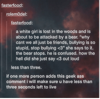 """Louding: fasterfood:  rolemOdel  fasterfood:  a white girl is lost in the woods and is  about to be attacked by a bear. """"why  cant we all just be friends, bullying is so  stupid, stop bullying <3"""" she says to it.  the bear stops. he is confused. how the  hell did she just say <3 out loud  less than three.  if one more person adds this geek ass  comment i will make sure u have less than  three seconds left to live"""