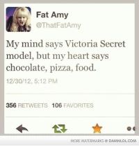 victoria secrets: Fat Amy  @That Fat Amy  My mind says Victoria Secret  model, but my heart says  chocolate, pizza, food.  12/30/12, 5:12 PM  356  RETWEETS 106  FAVORITES  MORE WATERMARKS DAMNLOLCOM