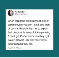 "despicable: Fat Benatar  @FemmeEnFeu  When someone makes a racist joke or  comment, say you don't get it and then  sit back and watch them try to explain  their despicable viewpoint. Keep saying  ""l don't get it"" after every way they try to  explain. Repeat until they realize how  fucking stupid they are.  11/20/18, 7:10 AM"