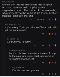 Cute, Drunk, and Facepalm: fat camp 5h  Morons don't realize that Google reads all your  texts and searches and compiles search  suggestions based off of that so of course retards  who constantly say he's an idiot get Trump. I get art  because l opt out of that shit  Reply  -1  trickfinger96 5h  You're wrong, I'm impartial about Trump yetl still  get the same results  fat camp 5h  Go drunk you're home  trickfinger96 5h  Lol it's cute how defensive you are of Trump  to the point where you can't even come up  with another argument  fat_camp . 5h  It's cute how mad you are  -1