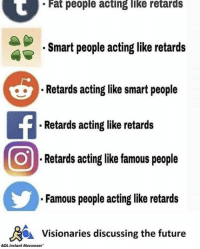 "Dank, Future, and Meme: Fat people acting like retards  Smart people acting like retards  Retards acting like smart people  . Retards acting like retards  Retards acting like famous people  Famous people acting like retards  Visionaries discussing the future  AOL Instant Messenger <p>XD via /r/dank_meme <a href=""http://ift.tt/2EXqteS"">http://ift.tt/2EXqteS</a></p>"