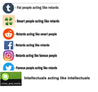 "Rick and Morty, Http, and Fat: Fat people acting like retards  Smart people acting like retards  Retards acting like smart people  Retards acting like retards  Retards acting like famous people  Famous people acting like retards  Intellectuals acting like intellectuals  r/rick_and_morty <p>Made this off a post I found on r/im14andthisisdeep via /r/MemeEconomy <a href=""http://ift.tt/2CCTKp5"">http://ift.tt/2CCTKp5</a></p>"