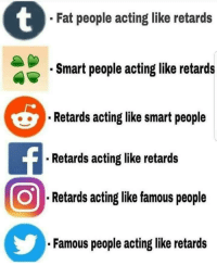 "Memes, Http, and Fat: Fat people acting like retards  Smart people acting like retards  Retards acting like smart people  Retards acting like retards  Retards acting like famous people  Famous people acting like retards <p>This is so accurate via /r/memes <a href=""http://ift.tt/2xHYI2k"">http://ift.tt/2xHYI2k</a></p>"