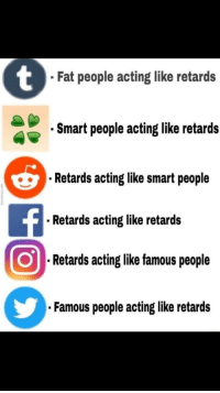 "Http, Fat, and Acting: Fat people acting like retards  Smart people acting like retards  Retards acting like smart people  Retards acting like retards  ORetards acting like famous people  Famous people acting like retards <p>From dankmemes. Does this format have any potential? via /r/MemeEconomy <a href=""http://ift.tt/2xbFjGK"">http://ift.tt/2xbFjGK</a></p>"