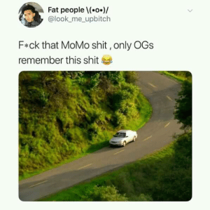 momo: Fat peoplel(.o.)/  @look_me_ upbitch  F*ck that MoMo shit,only OGs  remember this shit