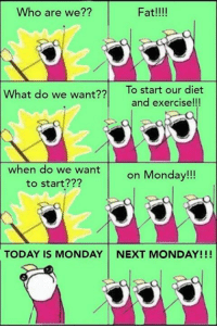 Why is this exactly my way of thinking? http://9gag.com/gag/aVqPbyy?ref=fbpic: Fat!!!!  Who are we??  What do we  want??  To start our diet  and exercise!!!  when do we want  on Monday!!!  to start???  TODAY IS MONDAY NEXT MONDAY!!! Why is this exactly my way of thinking? http://9gag.com/gag/aVqPbyy?ref=fbpic