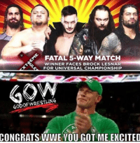 Finn, Memes, and Wrestling: FATAL 5-WAY MATCH  WINNER FACES BROCK LESNAR  FOR UNIVERSAL CHAMPIONSHIP  GODOFWRESTLING  CONGRATS WWE YOU GOT ME EXCITED Who do you want to see win me probably Finn prowrestling professionalwrestling wwe wweraw wwesuperstars wweuniversalchampionship wweuniverse wweworldheavyweightchampionship wwewrestling wwememes wwefunny wwebacklash wrestling wrestle wrestler wrestlingmemes finnbalor romanreigns sethrollins worldwrestlingfederation worldwrestlingentertainment braywyatt samoajoe raw