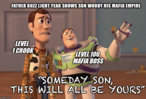 "Mafia bosses b liek by ziggurat666 MORE MEMES: FATHER BUZZ LIGHT YEAR SHOWS SON WOODY HIS MAFIA EMPIRE  LEVEL  1CROOK  LEVEL 100  MAFIA BOSS  SOMEDAY SON  THIS WILL ALLBE YOURs""  mgflip.com Mafia bosses b liek by ziggurat666 MORE MEMES"