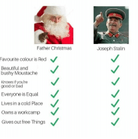 Bad, Beautiful, and Christmas: Father Christmas  Joseph Stalin  Favourite colour is Red  Beautiful and  bushy Moustache  Knows if you're  good or bad  Everyone is Equal  Lives in a cold Place  Owns a workcamp  Gives out free Things Who do you choose? https://t.co/VQqFhighzN