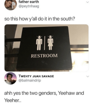 Twenty: father earth  @peytnhaag  so this how y'all do it in the south?  RESTROOM  TWENTY JUAN SAVAGE  @balmaindrip  ahh yes the two genders, Yeehaw and  Yeeher..