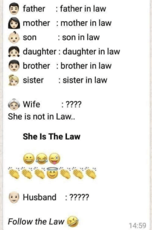 How To, Husband, and Wife: father father in law  mother mother in law  son in law  son  daughter daughter in law  brother brother in law  sister in law  sister  Wife  ????  She is not in Law.  She Is The Law  Husband ?????  Follow the Law  14:59 how to law 101.