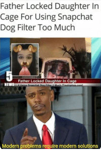 Memes, Snapchat, and Too Much: Father Locked Daughter In  Cage For Using Snapchat  Dog Filter Too Much  Father Locked Daughter In C  Modern problems require modern solutions They do require modern solutions via /r/memes http://bit.ly/2GDUwcL