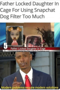 Memes, News, and Snapchat: Father Locked Daughter In  Cage For Using Snapchat  Dog Filter Too Much  Father Locked Daughter In Cage  NEWS  Modern problems require modern solutions angel-goddess23: masochist-incarnate:   30-minute-memes:  That should teach her a lesson.  That's child abuse    Only slightly.