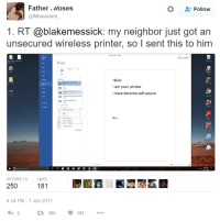 Hello, Run, and Free: Father Moses  @Meauxses  Follow  1. RT @blakemessick: my neighbor just got an  unsecured wireless printer, so l sent this to hinm  Print  Hello  I am your printer  l have become self-aware  Printer  Run  躍。  e-, a @褱. 얘  RETWEETS LIKES  250  181  4:34 PM-1 Jan 2017  2  2508 Quick and easy way to get a free printer