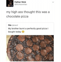 Ass, Pizza, and Chocolate: Father Nick  @thcmoonman  my high ass thought this was a  chocolate pizza  Nia @nianf  My brother burnt a perfectly good pizza I  bought today Wait , it's not? (@herb)