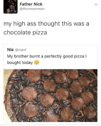 <p>Dominos pizza customization is getting wild (via /r/BlackPeopleTwitter)</p>: Father Nick  @thcmoonman  my high ass thought this was a  chocolate pizza  Nia@nianf  My brother burnt a perfectly good pizza I  bought today <p>Dominos pizza customization is getting wild (via /r/BlackPeopleTwitter)</p>