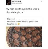 Ass, Dank, and Memes: Father Nick  @thcmoonman  my high ass thought this wasa  chocolate pizza  Nia @nianf  My brother burnt a perfectly good pizza l  bought today @boyswhocancook this is so dank 👌🔥