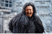 House, Ruler, and Dank Memes: FATHER  OF  BRITONS  WARDEN OF THE NORTH  BREAKER OF EU A  CHAINS  LORD NIGEL OF HOUSE  FARAGE  LORD COMMANDER OF  THE BRITISH PUBLIC  RULER OF THE  UNTIED KINGDOM  FIRST  OF  HIS  NAME From Brandon