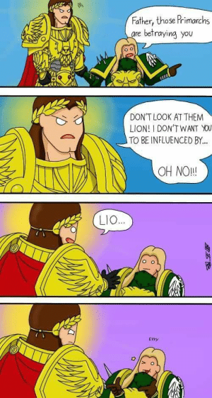Lion, Them, and You: Father, those Primarchs  re betraying you  DON'T LOOK AT THEM  LION! I DONTWANT You  TO BE INFLUENCED BY..  OH NO!!  LIO  EYYy Pesky Lio