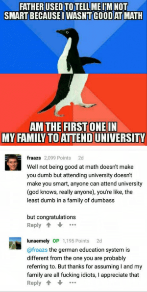 9gag, Dumb, and Family: FATHER USED TO TELL MEIM NOT  SMART BECAUSEI WASNT GOOD AT MATH  AM THE FIRST ONEIN  MY FAMILY TO ATTEND UNIVERSITY  fraazs 2,099 Points 2d  Well not being good at math doesn't make  you dumb but attending university doesn't  make you smart, anyone can attend university  (god knows, really anyone), you're like, the  least dumb in a family of dumbass  but congratulations  Reply  lunaemely OP 1,195 Points 2d  @fraazs the german education system is  different from the one you are probably  referring to. But thanks for assuming I and my  family are all fucking idiots, I appreciate that  Reply When someone asks you why do you love 9GAG? Just show them this