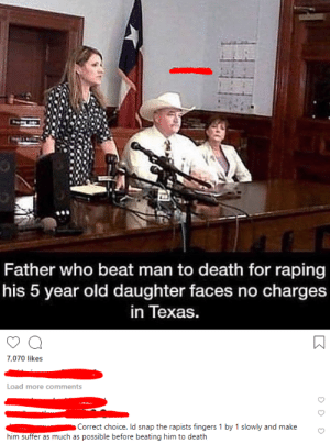 what do yall think?: Father who beat man to death for raping  his 5 year old daughter faces no charges  in Texas.  7,070 likes  Load more comments  Correct choice. Id snap the rapists fingers 1 by 1 slowly and make  him suffer as much as possible before beating him to death what do yall think?