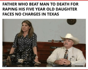 """skypig357:  sleepycleric:   kafirfreezone:  good post  great post   In Texas """"he needed killin'"""" is still a viable defense : FATHER WHO BEAT MAN TO DEATH FOR  RAPING HIS FIVE YEAR OLD DAUGHTER  FACES NO CHARGES IN TEXAS skypig357:  sleepycleric:   kafirfreezone:  good post  great post   In Texas """"he needed killin'"""" is still a viable defense"""