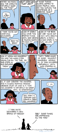 Saturday Morning Breakfast Cereal - Anti-Theodicy: FATHER, YOU KNOWBUT HOW CANF GOOD THINGS  HOW THE WORLD ISTHAT BEP ALWAYS HAPPEN TO  NATURALLY GOOD  ALL THE TIME?  GOOD PEOPLE, HOw  DO YOU EXPLAIN THE  EXISTENCE OF A  JERKASS GOD?  UH  SURE?  T THINK YOUVE GOT  SOMETHING  BACKWARDS  LOOK AT EDEN/ LOOK AT THE 800K  YOU HAVE THISOF JoB! YOUVE GOT  PERFECT PLACE A GUY WITH HEALTH  UNTIL GOD SENDS WEALTH, A FAMILy.  A TALKING SNAKES0 GOD STEPS IN TO  READ THETO RUIN IT  RUIN HI6 LIFE  BIBLE!  LOOK AT SODOM AND GOMORRAH!  YOU HAVE TWO WHOLE CITIES  HAVING FUN ALL THE TIME, S0  GOD STEPS IN  AND EXPLODES  THATS THREE KINDS  OF GOOD INNOCENT  HONORABLE, HEDONIC  ALL OF THEM OCcURRED  ATURALLY UNTIL  GOD STEPPED IN  THEM  S0, IF GOD CREATED THE UNIVERSE  AND IS ALWAYS RUNNING AROUND  MESSING STUFF UP HOW IS IT THAT  THE UNIVERSE IS NATURALLY SO GREAT  I UH  UNTIL HE INTERVENES?  WHY DIDNT A  JERKASS GOD  CREATE A JERK  ASS UNIVERSE?  I THINK YOU'VE  DISCOVERED A NEW  BRANCH OF THEOLOGY  SEE! GOOD THINGS  ARE HAPPENING  AL THE TIME  Smbc-comics.com Saturday Morning Breakfast Cereal - Anti-Theodicy
