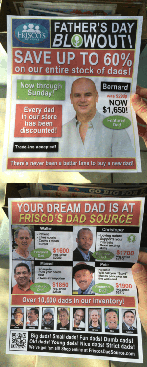 "Dad, Dumb, and Fathers Day: FATHER'S DAY  BLOWOUT  FRISCOS  DAD SOURCE  SAVE UP TO 60%  on our entire stock of dads!  Now through  Sunday!  Bernard  was $2200  NOW  $1,650!  Featured  Every dad  in our store  has beern  discounted  Dad  Trade-ins accepted!  There's never been a better time to buy a new dad!   GO BIGFO  YOUR DREAM DAD IS AT  FRISCO'S DAD SOURCE  Walter  Christoper  Loving nature  - Patient  - Likes sports  - Cooks a mean  Supports your  interests  Good texting  skills  burger  $1600  $1700  Featured  Featured  reg. price  $2080  reg. price  $2210  Dad  Dad  Manuel  Pete  - Energetic  - Puts your needs  -Reliable  Will call you""Sport""  - Makes pancakes on  the weekend  first  Owns a trampoline  $1850  reg. price  $2400  Featured  Dad  $1900  reg. price  $2470  Featured  Dad  Over 10,000 dads in our inventory  Gary  Ahmed  Darren  William  Xavier  Bryce  Tim  Carlos  dads! Small dads! Fun dads! Dumb dads!  Old dads! Young dads! Nice dads! Strict dads!  We've got 'em all!l Shop online at FriscosDadSource.com Tag yourself Im Pete"