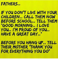 "IT'S ALL LOVE: FATHERS.  IF YOu DON'T LIVE WITH YOUR  CHILDREN.. CALL THEM NOW  BEFORE SCHOOL.. TELL THEM  ""GOOD MORNING.. I LOVE  YOu.. I'M PROUD OF YOu..  HAVE A GREAT DAY..""  BEFORE YOU HANG UP.. TELL  THEIR MOTHER 'THANK YOU  FOR EVERYTHING YOu DO"" IT'S ALL LOVE"