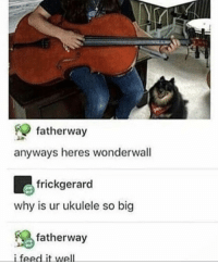 Well fed: fatherway  anyways heres wonderwall  frickgerard  why is ur ukulele so big  % fatherway  i feed it well Well fed