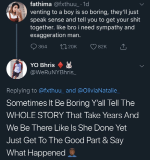 So many story detours! by SvenGz MORE MEMES: fathima @fxthuu_ 1d  venting to a boy is so boring, they'll just  speak sense and tell you to get your shit  together. like bro i need sympathy and  exaggeration man.  364 t 20K 82K  @WeRuNYBhris  Replying to @fxthuu_ and @OliviaNatalie_  Sometimes lt Be Boring Y'all Tell The  WHOLE STORY That Take Years And  We Be There Like ls She Done Yet  Just Get To The Good Part & Say  What Happened So many story detours! by SvenGz MORE MEMES