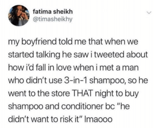 "Fall, Love, and Saw: fatima sheikh  @timasheikhy  my boyfriend told me that when we  started talking he saw i tweeted about  how i'd fall in love when i met a man  who didn't use 3-in-1 shampoo, so he  went to the store THAT night to buy  shampoo and conditioner bc ""he  didn't want to risk it"" Imaooo Does that even matter?"