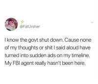 My FBI agent is in punta Cana rn: @FatUrsher  I know the govt shut down. Cause none  of my thoughts or shit I said aloud have  turned into sudden ads on my timeline.  My FBl agent really hasn't been here. My FBI agent is in punta Cana rn