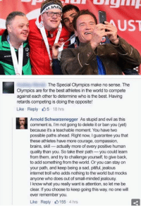 Let Me Be Clear: FAUST  The Special Olympics make no sense. The  Olympics are for the best athletes in the world to compete  against each other to determine who is the best. Having  retards competing is doing the opposite!  Like Reply D5 18 hrs  Arnold Schwarzenegger As stupid andevil as this  comment is, l'm not going to delete it or ban you (yet)  because it's a teachable moment. You have two  possible paths ahead. Right now, Iguarantee you that  these athletes have more courage, compassion,  brains, skill  actually more of every positive human  quality than you. So take their path  you could learn  from them, and try to challenge yourself, to give back,  to add something from the world. Or you can stay on  your path, and keep being a sad, pitiful, jealous  internet troll who adds nothing to the world but mocks  anyone who does out of smal-minded jealousy.  I know what you really want is attention, so let me be  clear. If you choose to keep going this way, no one will  ever remember you.  Like Reply 0155 4 hrs