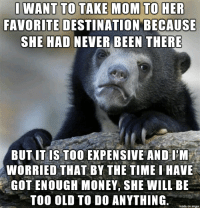 Money, Happy, and Imgur: FAVORITE DESTINATION BECAUSE  SHE HAD NEVER BEEN THERE  BUT IT IS TOO EXPENSIVE AND IM  WORRIED THAT BY THE TIME I HAVE  GOT ENOUGH MONEY, SHE WILL BE  TOO OLD TO DO ANYTHING  made on imgur I just want her to be happy