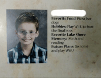 Dogs, Final Boss, and Food: Favorite Food: Pizza, hot  dogs  Hobbies: Play Wii U to beat  the final boss  Favorite Lake Shore  Memory: Math and  reading  Future Plans: Go home  and play Wii U This kid gets it 😂