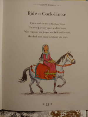 This children's nursery rhyme: FAVORITE RHYMES  Ride a Cock-Horse  Ride a cock-horse to Banbury Cross  To see a fine lady upon a white horse.  With rings on her fingers and bells on her toes.  She shall have music wherever she goes This children's nursery rhyme