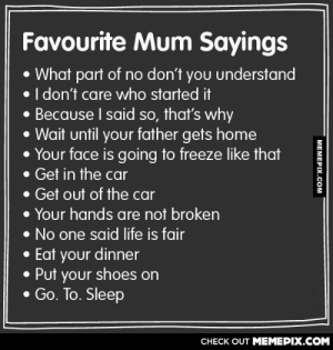 Mom somebody made a meme about you!omg-humor.tumblr.com: Favourite Mum Sayings  • What part of no don't you understand  • I don't care who started it  • Because I said so, that's why  • Wait until your father gets home  Your face is going to freeze like that  • Get in the car  • Get out of the car  • Your hands are not broken  • No one said life is fair  • Eat your dinner  • Put your shoes on  • Go. To. Sleep  CНЕCK OUT MЕМЕРIХ.COM  МЕМЕРIХ.сом Mom somebody made a meme about you!omg-humor.tumblr.com