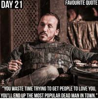 """Memes, The Hound, and 🤖: FAVOURITE QUOTE  DAY 21  21  """"YOU WASTE TIME TRYING TO GET PEOPLE TO LOVE YOU,  YOU'LLEND UP THE MOST POPULARDEAD MAN IN TOWN."""" • Day 21 - Favourite quote, what's yours? • • Honourable mentions - Pretty much everything said by Bronn, Olenna and The Hound, Tyrion's trial speech, """"...wear it like armour..."""" and """"Chaos is a ladder..."""" gameofthrones30daychallenge"""