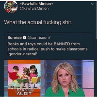 Books, Fucking, and Memes: Fawful's Minion  İ @FawfulsMinion  What the actual fucking shit.  Sunrise @sunriseon?  Books and toys could be BANNED fromm  schools in radical push to make classrooms  gender-neutral'  LEARNING  AUDIT Ok this is ridiculous let's have a discussion in the comments keep it civil