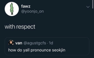 Respect, How, and Van: fawz  @yoonjo_on  with respect  van @agustgcfs 1d  how do yall pronounce seokjin