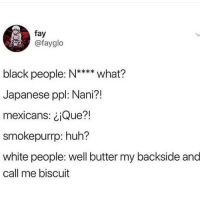 Huh, White People, and Black: fay  @fayglo  black people: N**** what?  Japanese ppl: Nani?!  mexicans: ¿¡Que?!  smokepurrp: huh?  white people: well butter my backside and  call me biscuit  (I