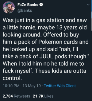"""Homie, Pokemon, and Saw: FaZe Banks  @Banks  Was just in a gas station and saw  a little homie, maybe 13 years old  looking around, Offered to bu  him a pack of Pokemon cards and  ne looked up and said nan, I  take a pack of JUUL pods though.""""  When 