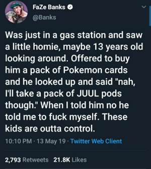 """Crazy, Homie, and Pokemon: Faze Banks  @Banks  Was just in a gas station and saw  a little homie, maybe 13 years old  looking around. Offered to buy  him a pack of Pokemon cards  and he looked up and said """"nah,  I'll take a pack of JUUL pods  though."""" When I told him no he  told me to fuck myself. These  kids are outta control.  10:10 PM-13 May 19 Twitter Web Client  2,793 Retweets 21.8K Like:s Teenagers these days are crazy"""