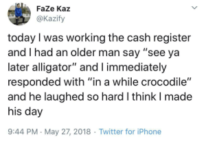 "See ya later alligator! via /r/wholesomememes https://ift.tt/33Pt9UB: FaZe Kaz  @Kazify  today I was working the cash register  and I had an older man say ""see ya  later alligator"" and I immediately  responded with ""in a while crocodile""  and he laughed so hard I think I made  his day  9:44 PM May 27, 2018 Twitter for iPhone  > See ya later alligator! via /r/wholesomememes https://ift.tt/33Pt9UB"
