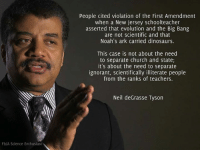 Dinosaur, Memes, and Neil deGrasse Tyson: Fb/A Science Enthusiast  People cited violation of the First Amendment  when a New Jersey schoolteacher  asserted that evolution and the Big Bang  are not scientific and that  Noah's ark carried dinosaurs.  This case is not about the need  to separate church and state;  it's about the need to separate  ignorant, scientifically illiterate people  from the ranks of teachers.  Neil deGrasse Tyson Satan @johnjacksonnnn