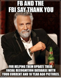 Fbi, Lol, and Thank You: FB AND THE  FBI SAY THANK YOU  FOR HELPING THEM UPDATE THEIR  FACIAL RECOGNITION DATABASE WITH  YOUR CURRENT AND 10 YEAR AGO PICTURES  imgillp.com I knew it!