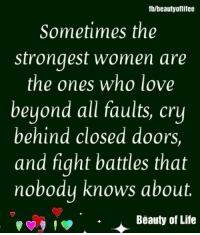 Life, Love, and Memes: fb/beautyoflifee  Sometimes the  strongest women are  the ones who love  beyond all faults, cry  behind closed doors,  and fight battles that  nobodu knows about.  поьо  Beauty of Life